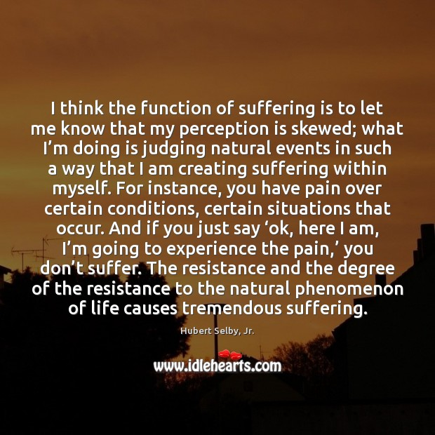 I think the function of suffering is to let me know that Perception Quotes Image