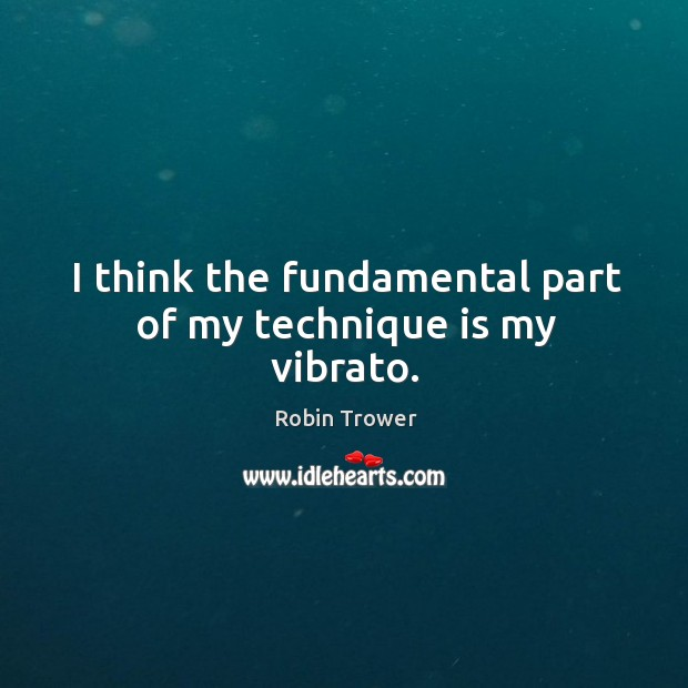 I think the fundamental part of my technique is my vibrato. Robin Trower Picture Quote