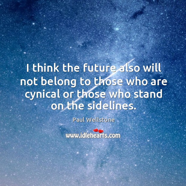 I think the future also will not belong to those who are cynical or those who stand on the sidelines. Paul Wellstone Picture Quote