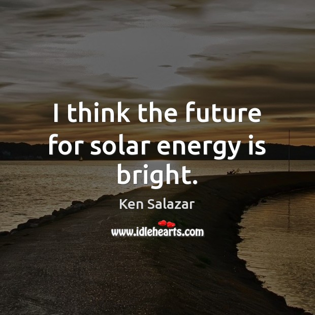 I think the future for solar energy is bright. Image
