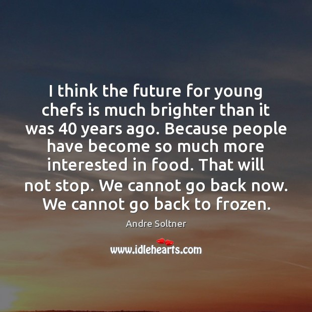 I think the future for young chefs is much brighter than it Image