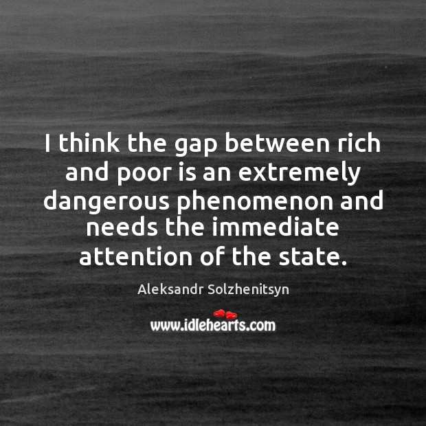 I think the gap between rich and poor is an extremely dangerous Image