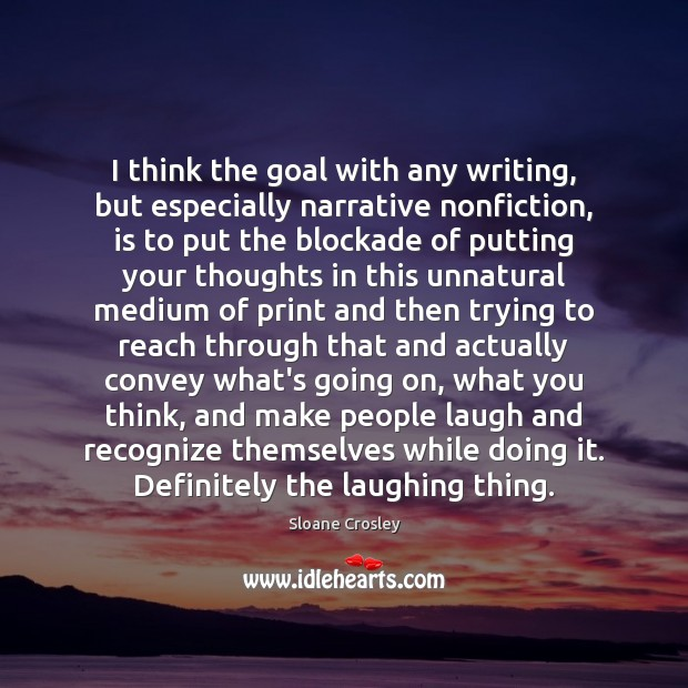 I think the goal with any writing, but especially narrative nonfiction, is Sloane Crosley Picture Quote