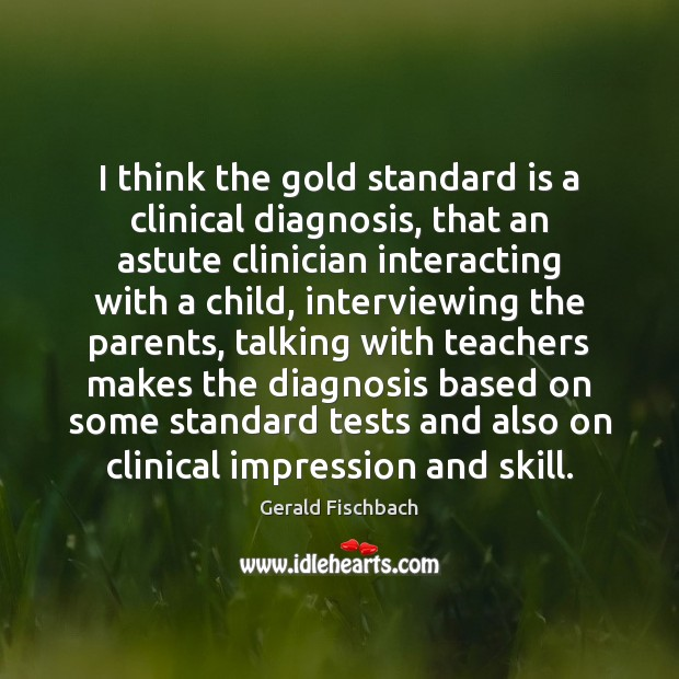 Image, I think the gold standard is a clinical diagnosis, that an astute