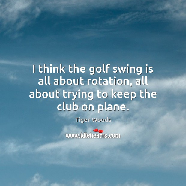 I think the golf swing is all about rotation, all about trying to keep the club on plane. Tiger Woods Picture Quote