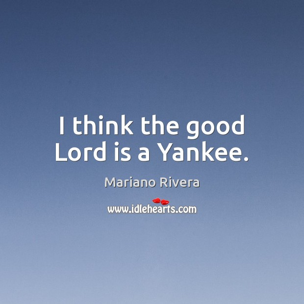 I think the good Lord is a Yankee. Image