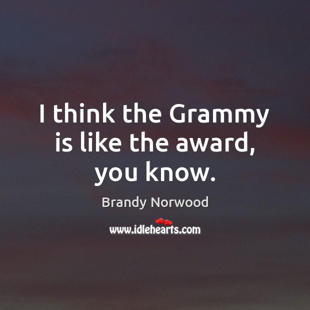 I think the Grammy is like the award, you know. Brandy Norwood Picture Quote