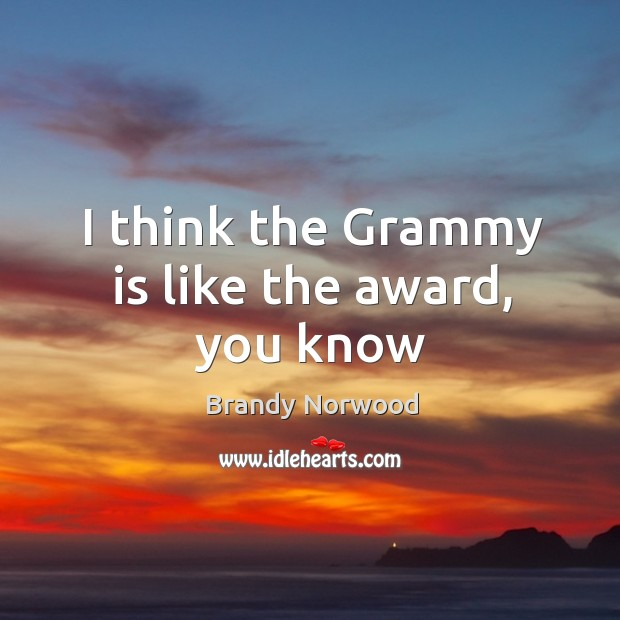 I think the grammy is like the award, you know Brandy Norwood Picture Quote