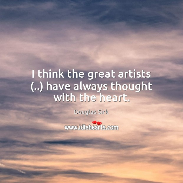 I think the great artists (..) have always thought with the heart. Douglas Sirk Picture Quote