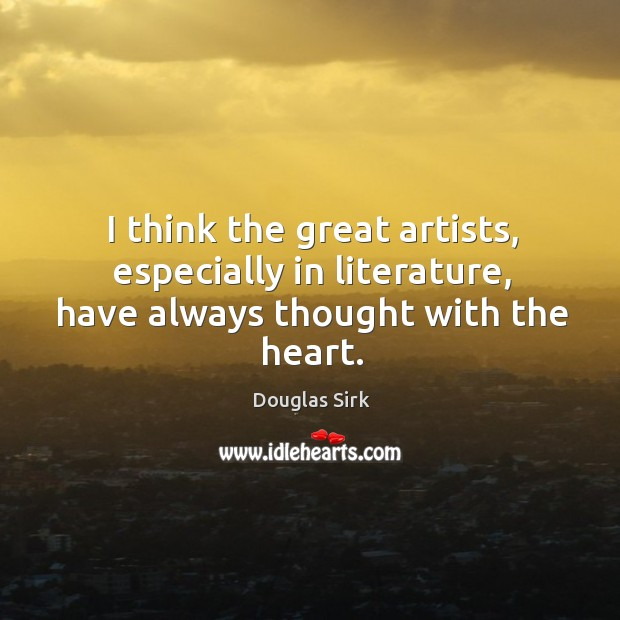 I think the great artists, especially in literature, have always thought with the heart. Douglas Sirk Picture Quote