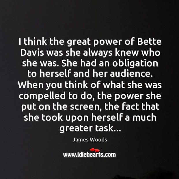 I think the great power of Bette Davis was she always knew James Woods Picture Quote