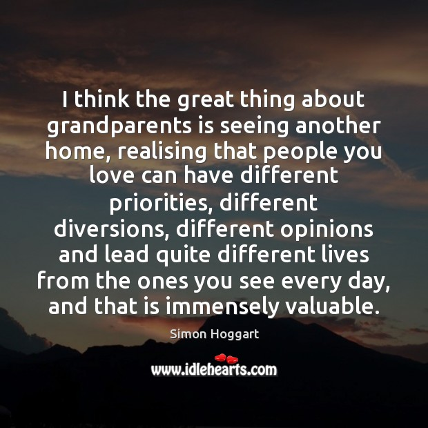 I think the great thing about grandparents is seeing another home, realising Simon Hoggart Picture Quote