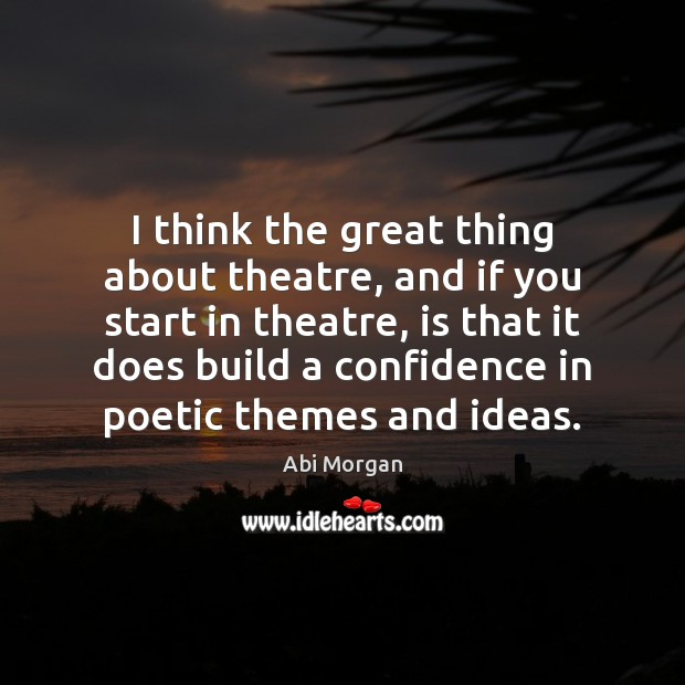 Image, I think the great thing about theatre, and if you start in