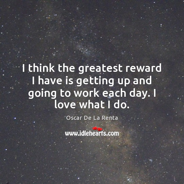 I think the greatest reward I have is getting up and going Oscar De La Renta Picture Quote