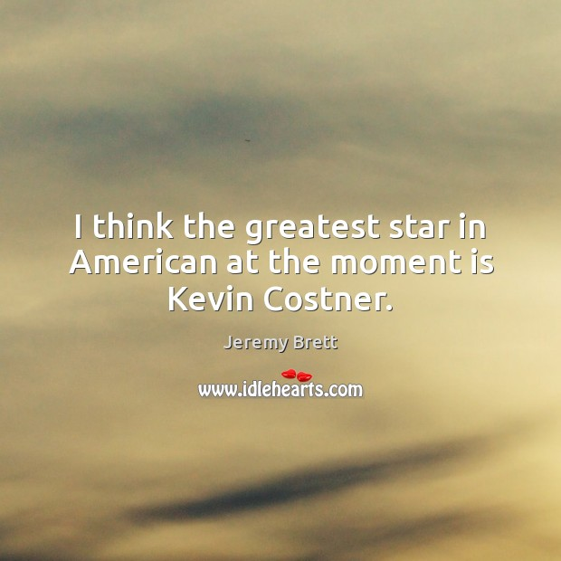 I think the greatest star in American at the moment is Kevin Costner. Image