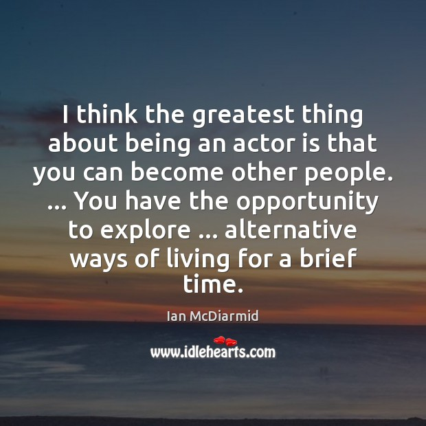 I think the greatest thing about being an actor is that you Image