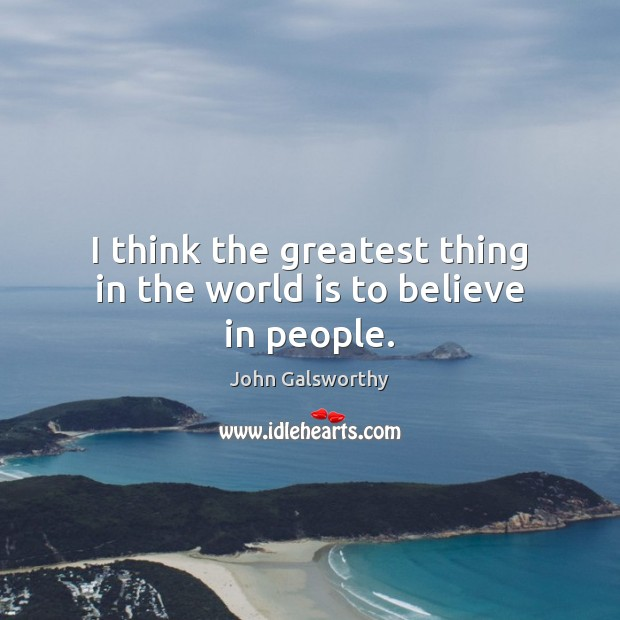 I think the greatest thing in the world is to believe in people. John Galsworthy Picture Quote