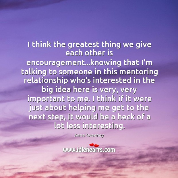 I think the greatest thing we give each other is encouragement…knowing Image