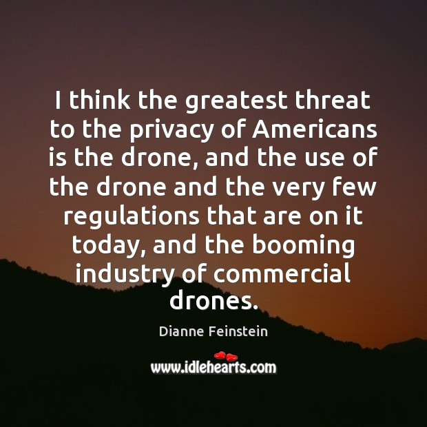 I think the greatest threat to the privacy of Americans is the Dianne Feinstein Picture Quote