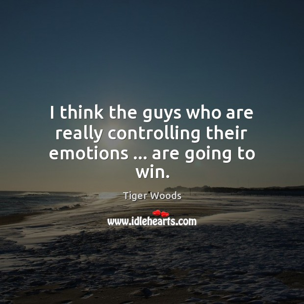 I think the guys who are really controlling their emotions … are going to win. Tiger Woods Picture Quote