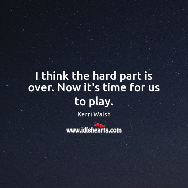 I think the hard part is over. Now it's time for us to play. Kerri Walsh Picture Quote