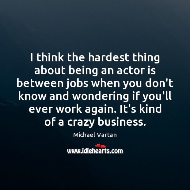 I think the hardest thing about being an actor is between jobs Image