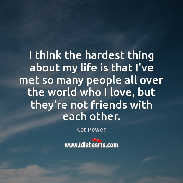 I think the hardest thing about my life is that I've met Image