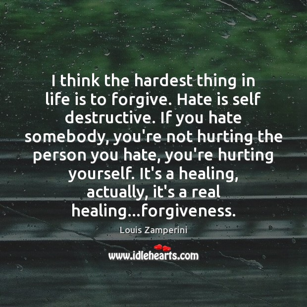I think the hardest thing in life is to forgive. Hate is Louis Zamperini Picture Quote