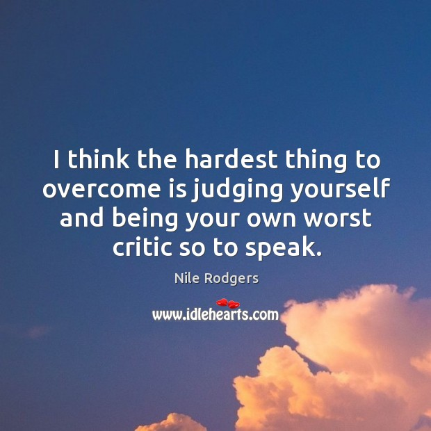 I think the hardest thing to overcome is judging yourself and being your own worst critic so to speak. Image