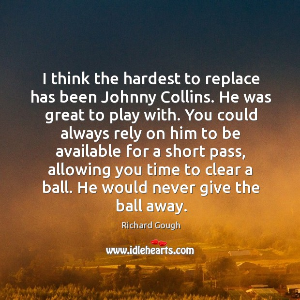 I think the hardest to replace has been johnny collins. He was great to play with. Image