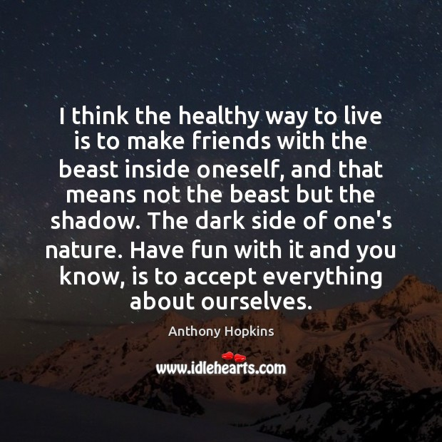 Image, I think the healthy way to live is to make friends with
