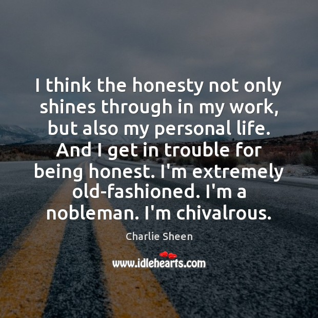 I think the honesty not only shines through in my work, but Charlie Sheen Picture Quote