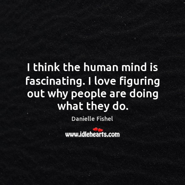 I think the human mind is fascinating. I love figuring out why Image