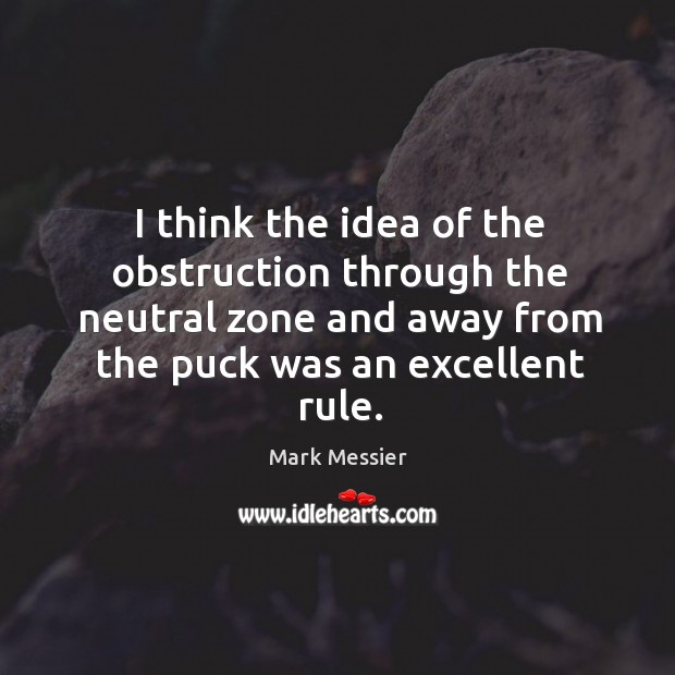 I think the idea of the obstruction through the neutral zone and away from the puck was an excellent rule. Mark Messier Picture Quote