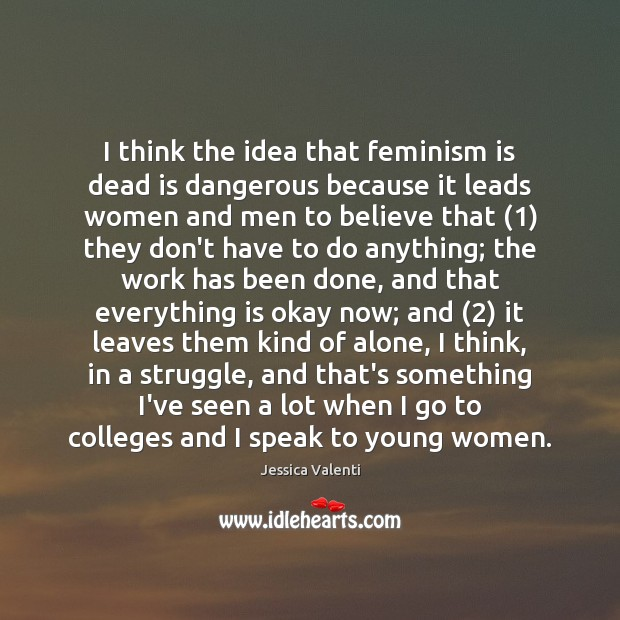 I think the idea that feminism is dead is dangerous because it Jessica Valenti Picture Quote
