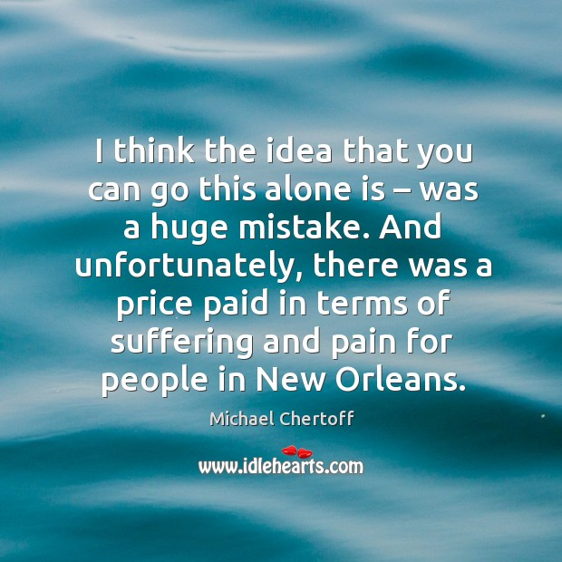 I think the idea that you can go this alone is – was a huge mistake. Michael Chertoff Picture Quote