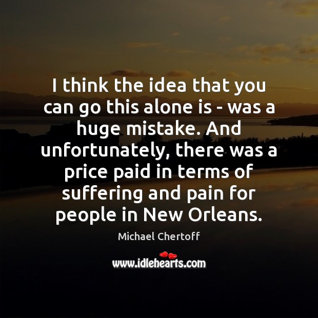 I think the idea that you can go this alone is – Michael Chertoff Picture Quote