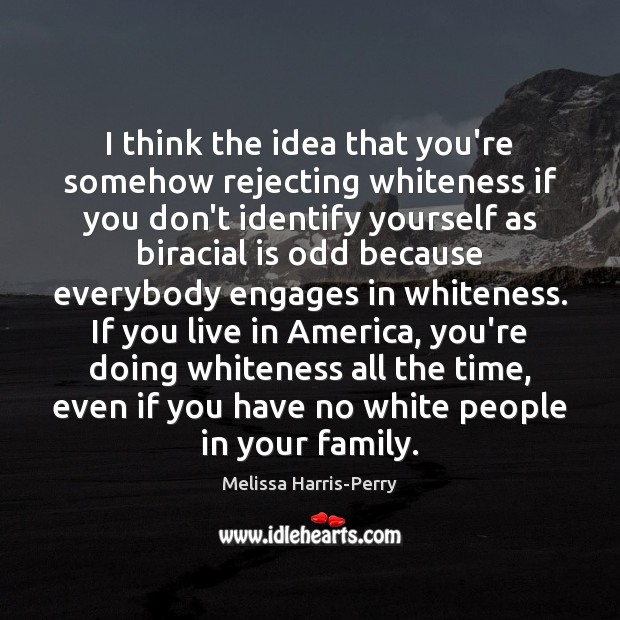 I think the idea that you're somehow rejecting whiteness if you don't Image