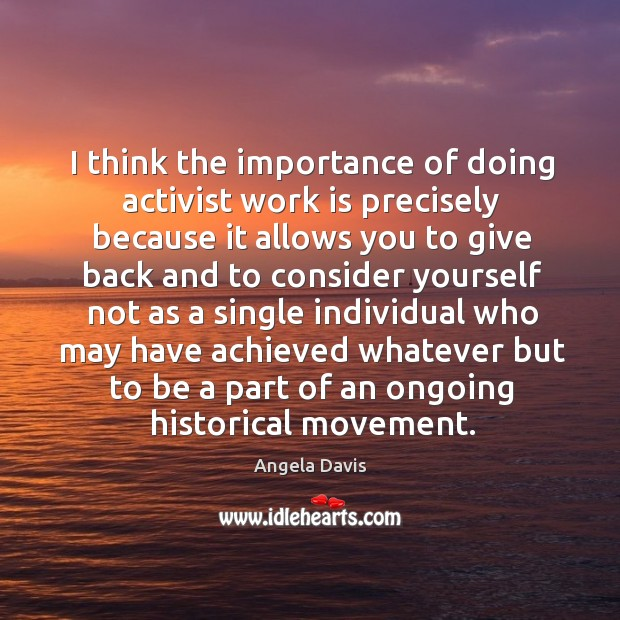 I think the importance of doing activist work is precisely because it allows you to give back Image