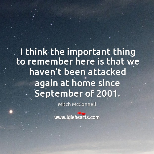 I think the important thing to remember here is that we haven't been attacked again at home since september of 2001. Mitch McConnell Picture Quote