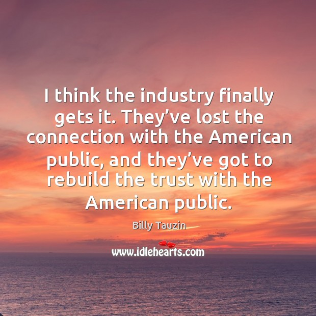 I think the industry finally gets it. They've lost the connection with the american public Image