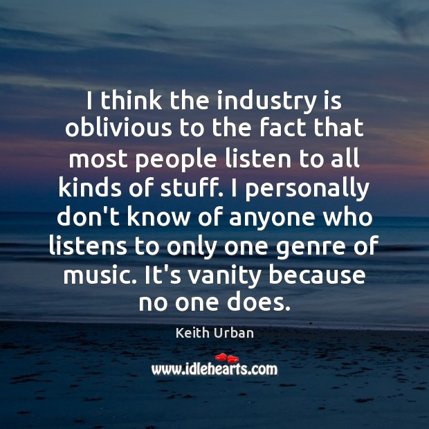 I think the industry is oblivious to the fact that most people Keith Urban Picture Quote