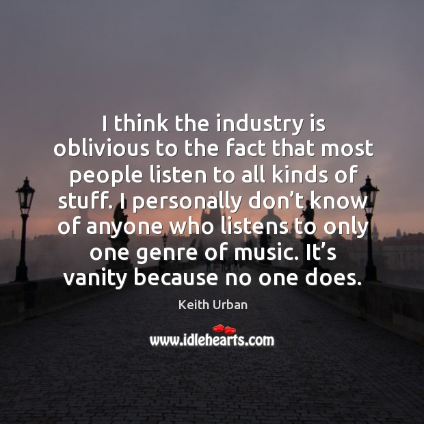 I think the industry is oblivious to the fact that most people listen to all kinds of stuff. Keith Urban Picture Quote