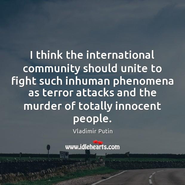I think the international community should unite to fight such inhuman phenomena Vladimir Putin Picture Quote
