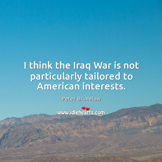 Image, I think the iraq war is not particularly tailored to american interests.