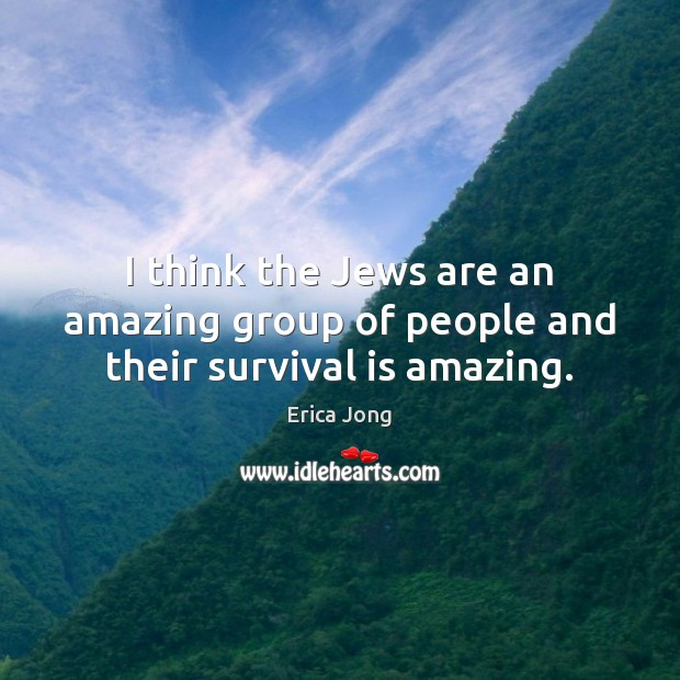 I think the Jews are an amazing group of people and their survival is amazing. Image