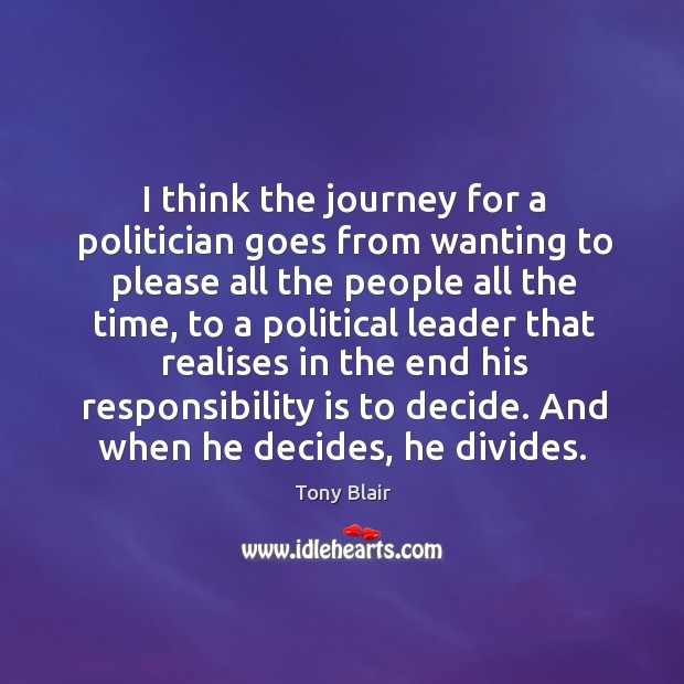 I think the journey for a politician goes from wanting to please all the people all the time Image