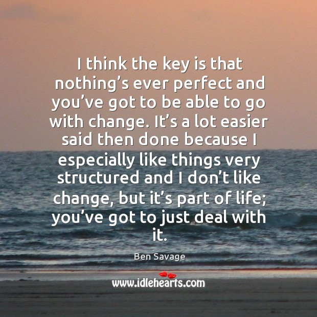 Image, I think the key is that nothing's ever perfect and you've got to be able to go with change.