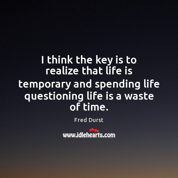 I think the key is to realize that life is temporary and Fred Durst Picture Quote