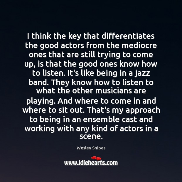 I think the key that differentiates the good actors from the mediocre Image